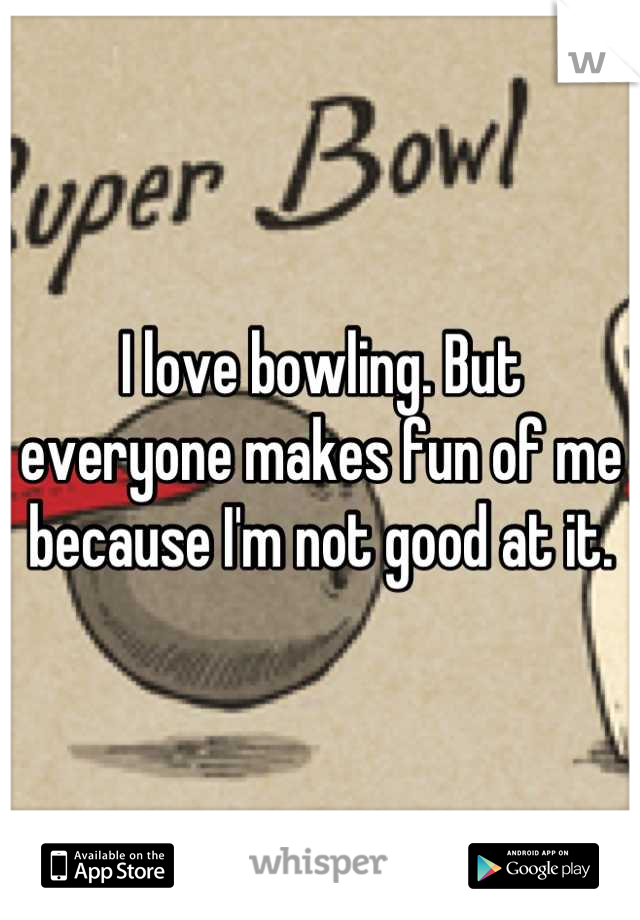 I love bowling. But everyone makes fun of me because I'm not good at it.