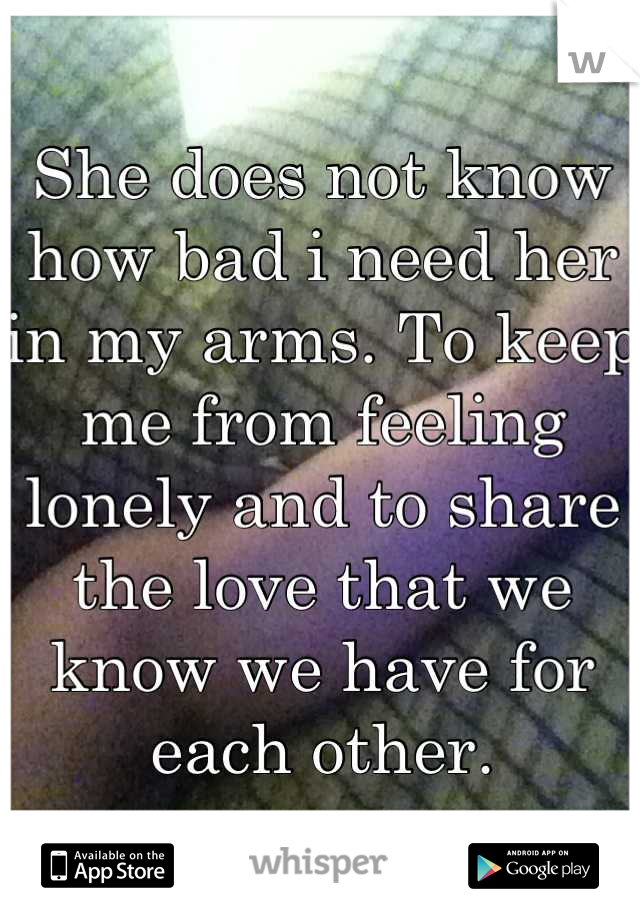 She does not know how bad i need her in my arms. To keep me from feeling lonely and to share the love that we know we have for each other.