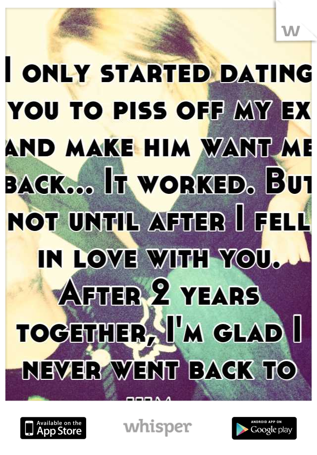 I only started dating you to piss off my ex and make him want me back... It worked. But not until after I fell in love with you. After 2 years together, I'm glad I never went back to him.