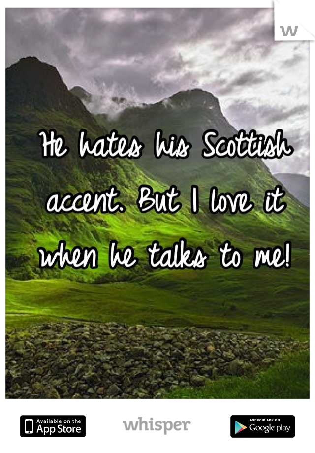 He hates his Scottish accent. But I love it when he talks to me!