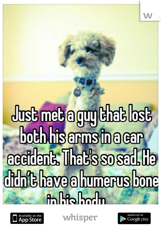 Just met a guy that lost both his arms in a car accident. That's so sad. He didn't have a humerus bone in his body...