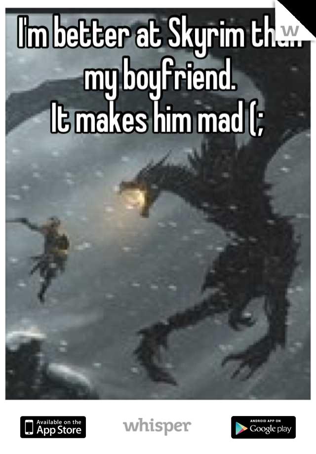 I'm better at Skyrim than my boyfriend.  It makes him mad (;