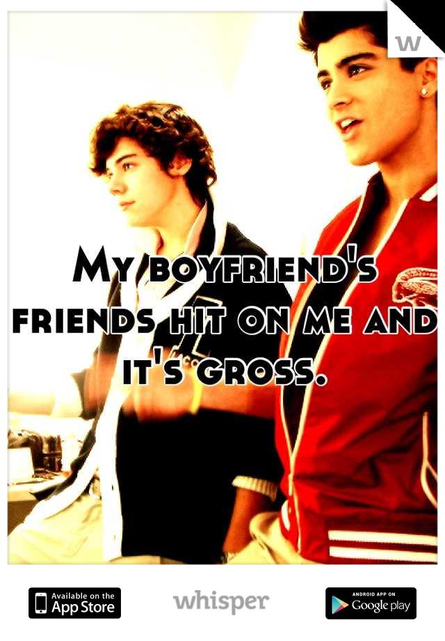 My boyfriend's friends hit on me and it's gross.