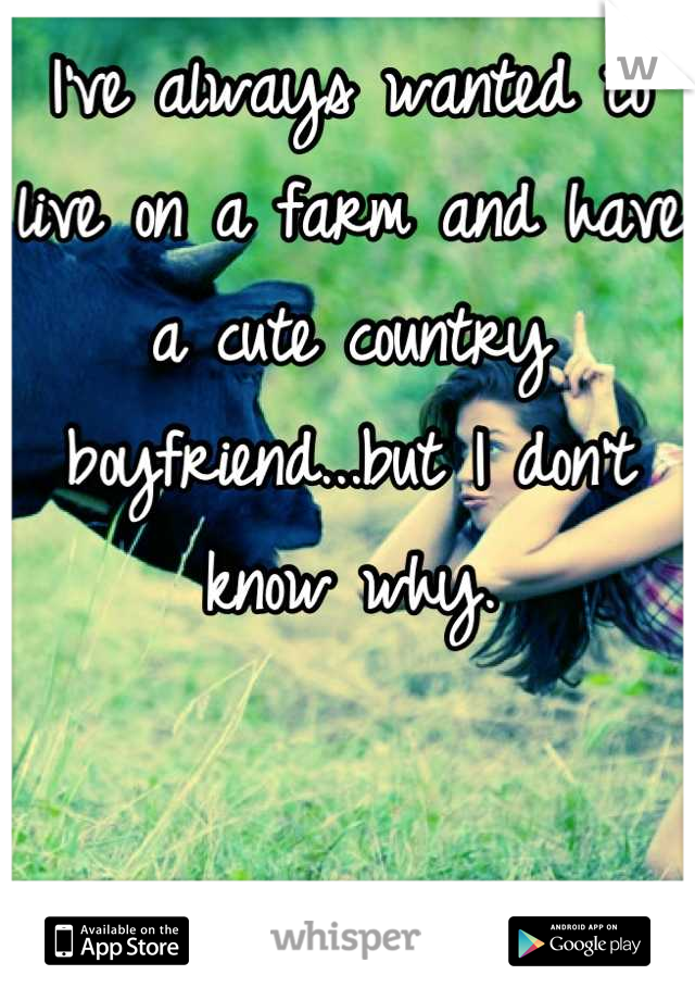 I've always wanted to live on a farm and have a cute country boyfriend...but I don't know why.