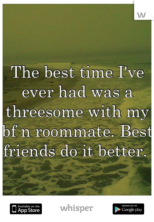 The best time I've ever had was a threesome with my bf n roommate. Best friends do it better.