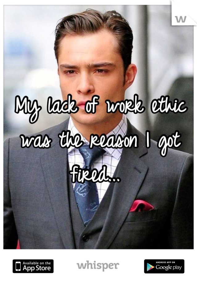 My lack of work ethic was the reason I got fired...