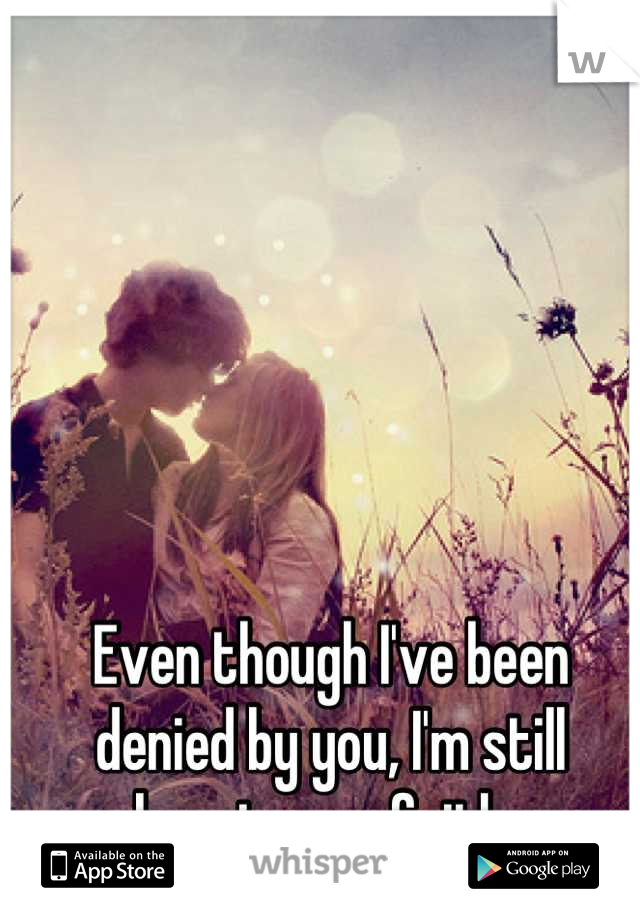 Even though I've been denied by you, I'm still keeping my faith.