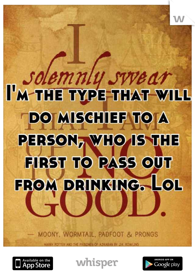 I'm the type that will do mischief to a person, who is the first to pass out from drinking. Lol