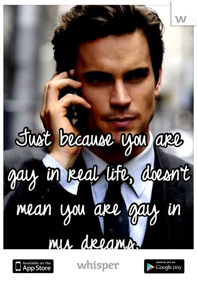 Just because you are gay in real life, doesn't mean you are gay in my dreams.