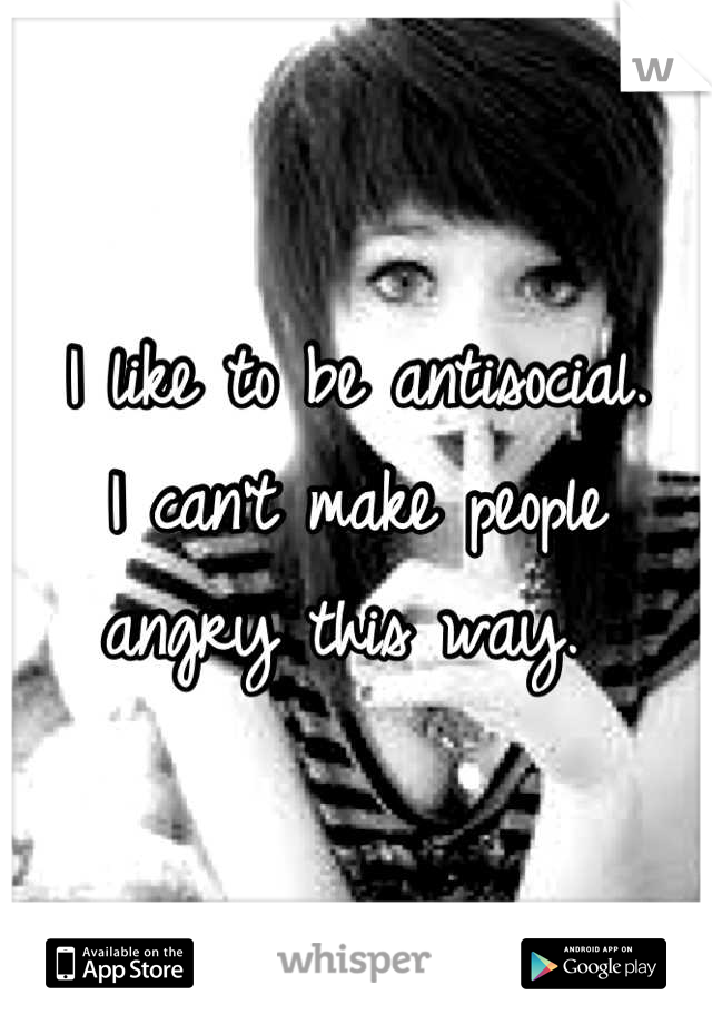 I like to be antisocial.  I can't make people angry this way.