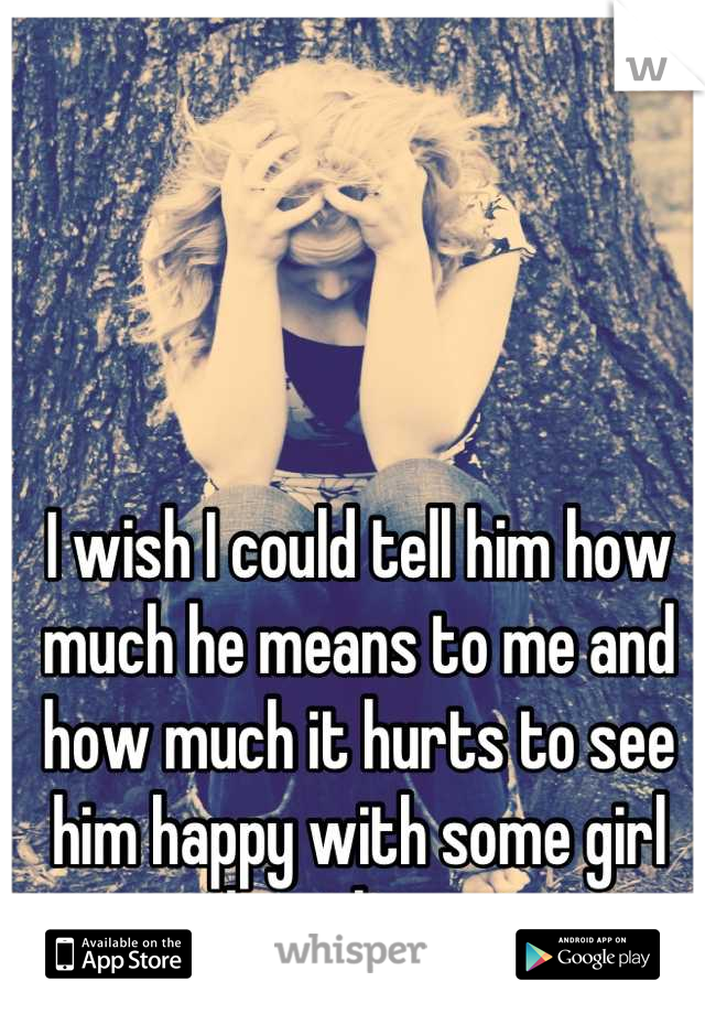 I wish I could tell him how much he means to me and how much it hurts to see him happy with some girl other than me..
