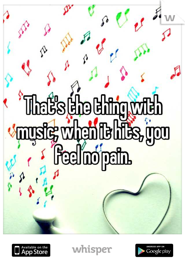 That's the thing with music; when it hits, you feel no pain.