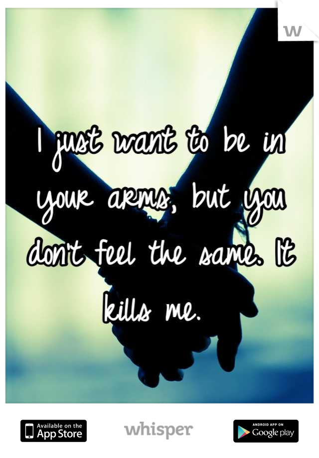 I just want to be in your arms, but you don't feel the same. It kills me.
