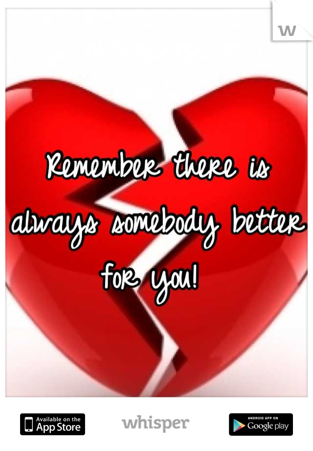 Remember there is always somebody better for you!