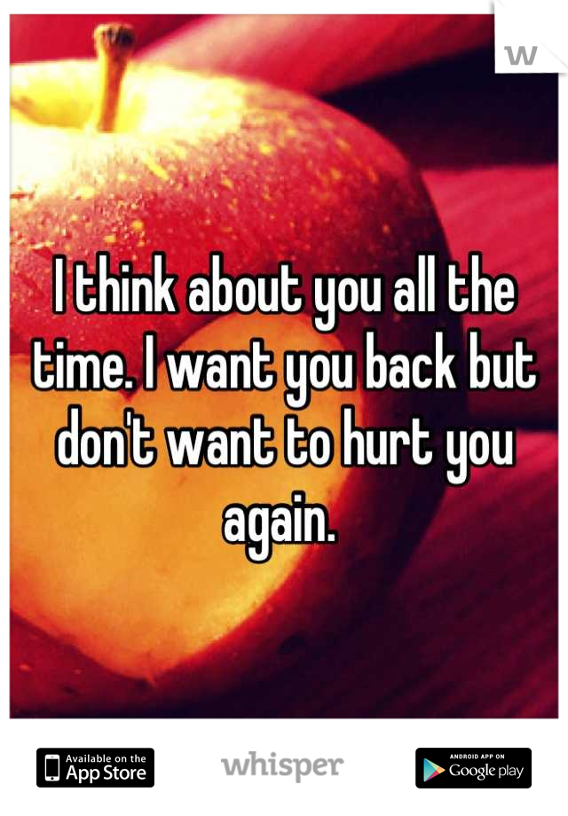 I think about you all the time. I want you back but don't want to hurt you again.