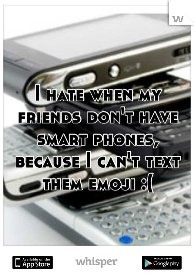 I hate when my friends don't have smart phones, because I can't text them emoji :(