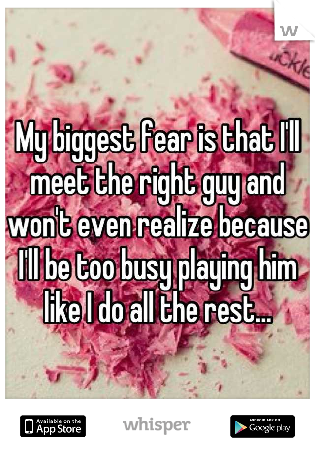 My biggest fear is that I'll meet the right guy and won't even realize because I'll be too busy playing him like I do all the rest...