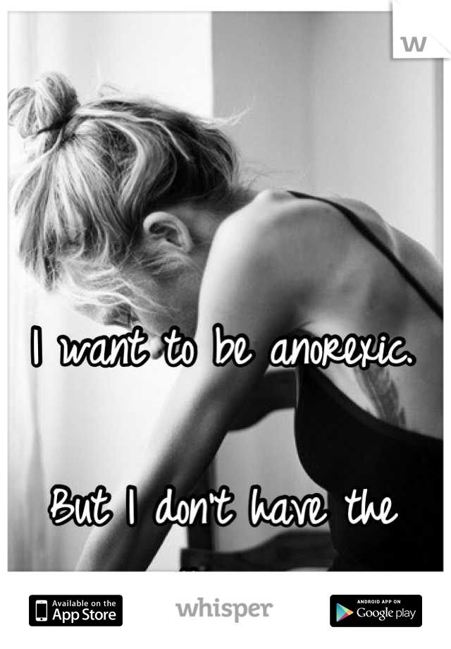 I want to be anorexic.   But I don't have the willpower.