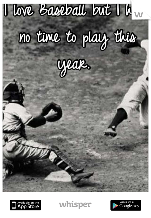 I love Baseball but I have no time to play this year.