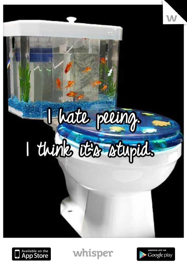 I hate peeing.  I think it's stupid.