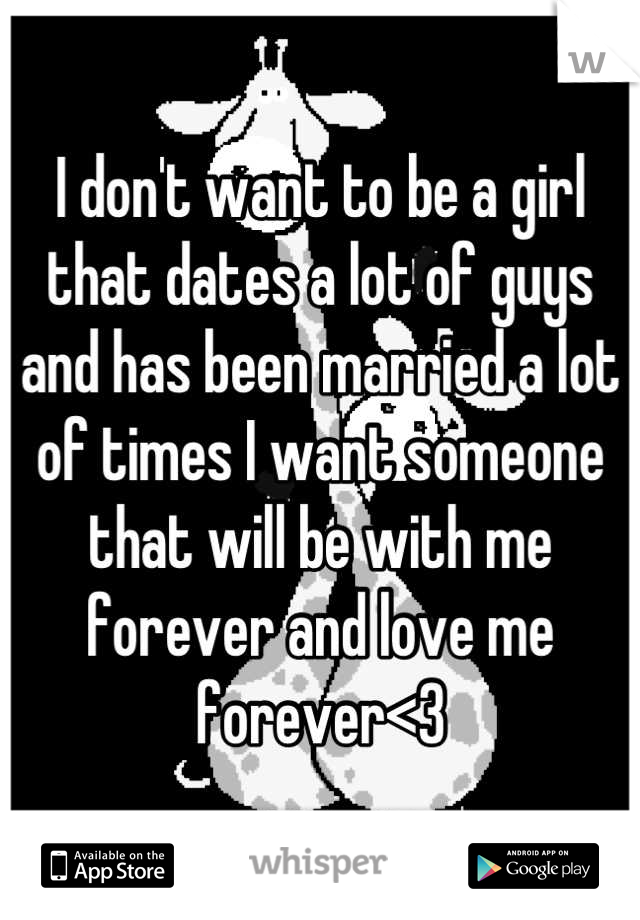 I don't want to be a girl that dates a lot of guys and has been married a lot of times I want someone that will be with me forever and love me forever<3