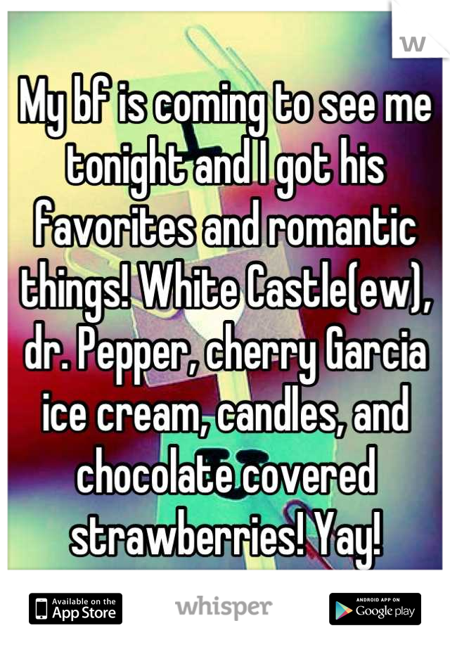 My bf is coming to see me tonight and I got his favorites and romantic things! White Castle(ew), dr. Pepper, cherry Garcia ice cream, candles, and chocolate covered strawberries! Yay!