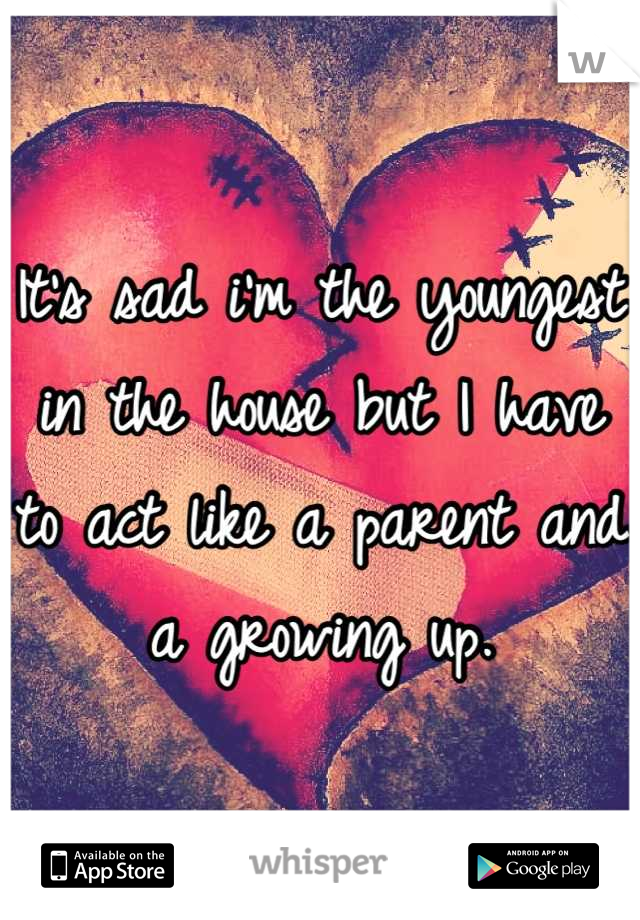 It's sad i'm the youngest in the house but I have to act like a parent and a growing up.