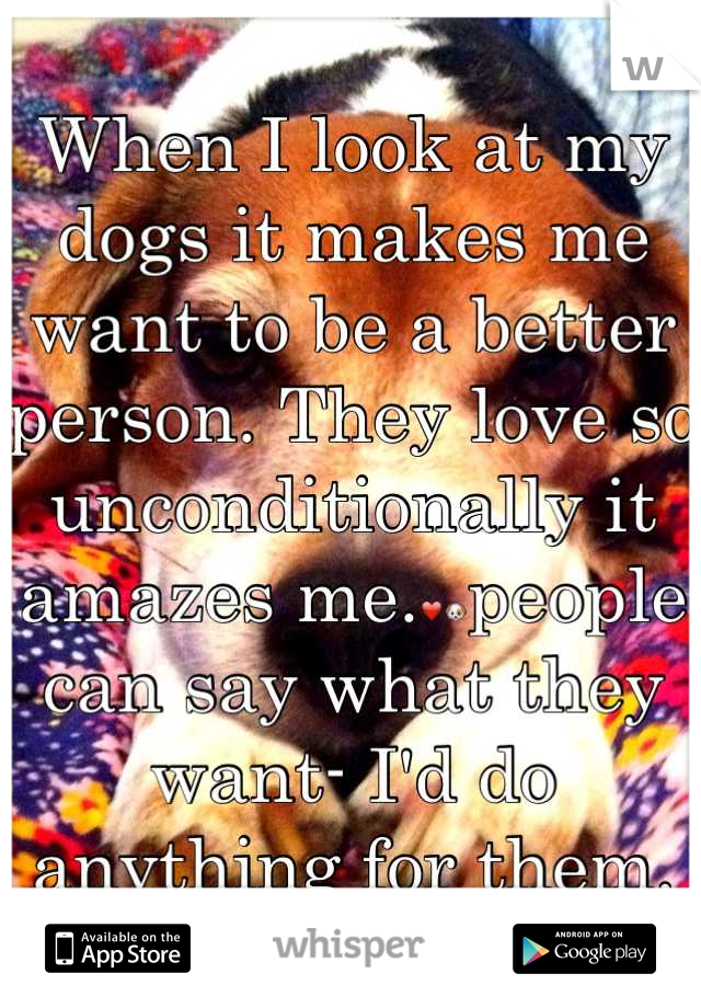 When I look at my dogs it makes me want to be a better person. They love so unconditionally it amazes me.❤people can say what they want- I'd do anything for them.