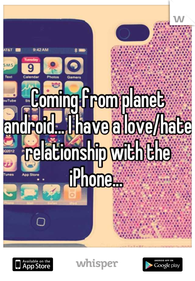 Coming from planet android... I have a love/hate relationship with the iPhone...