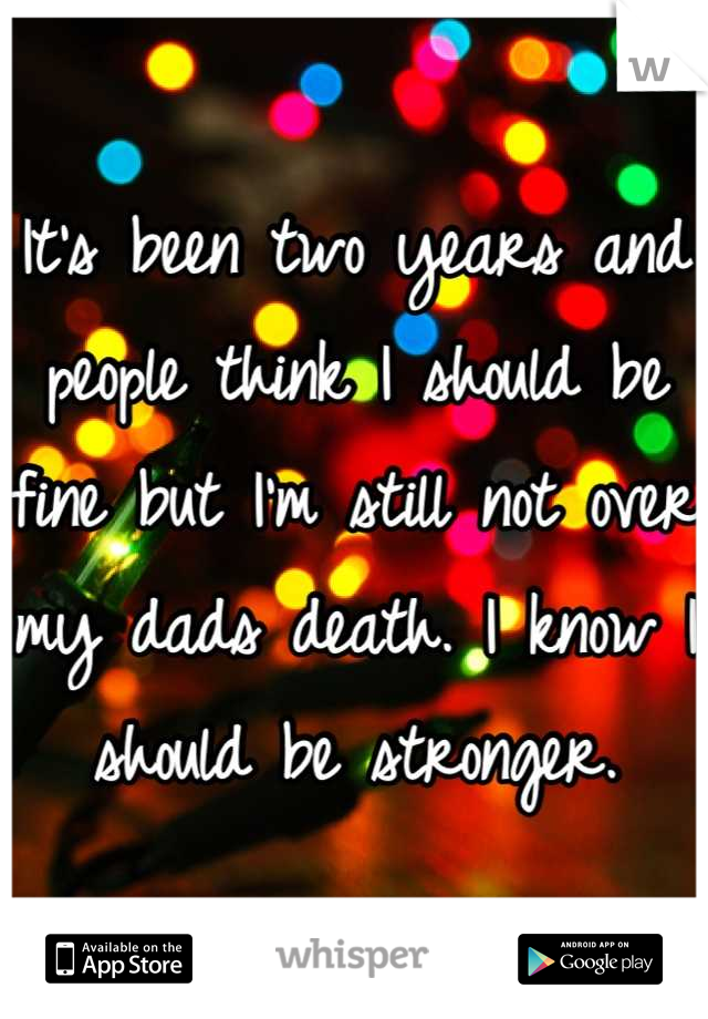 It's been two years and people think I should be fine but I'm still not over my dads death. I know I should be stronger.