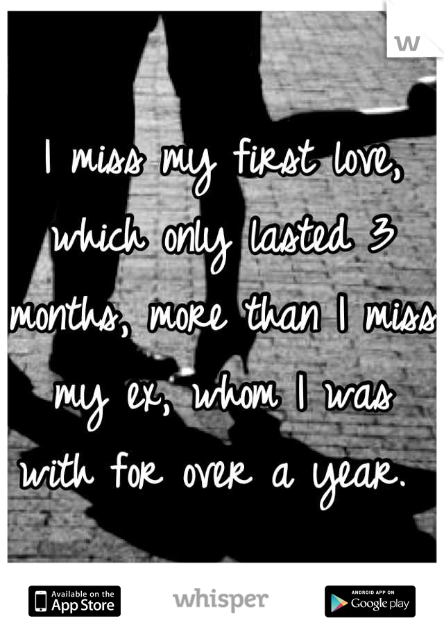I miss my first love, which only lasted 3 months, more than I miss my ex, whom I was with for over a year.