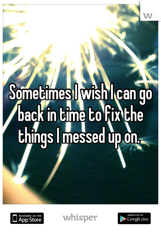Sometimes I wish I can go back in time to fix the things I messed up on.