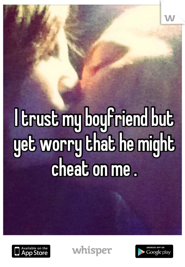 I trust my boyfriend but yet worry that he might cheat on me .