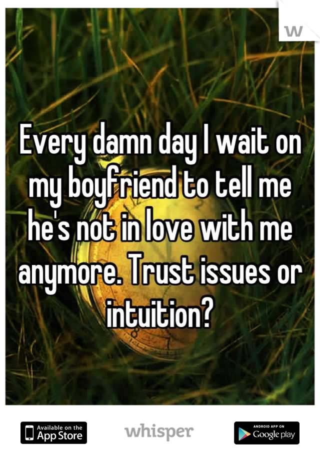 Every damn day I wait on my boyfriend to tell me he's not in love with me anymore. Trust issues or intuition?
