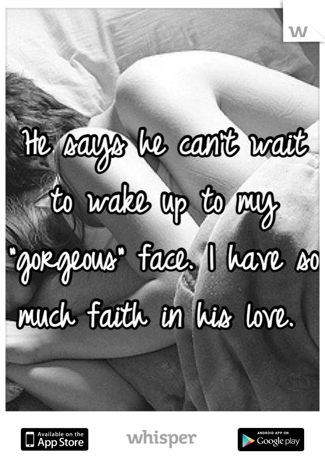 """He says he can't wait to wake up to my """"gorgeous"""" face. I have so much faith in his love."""