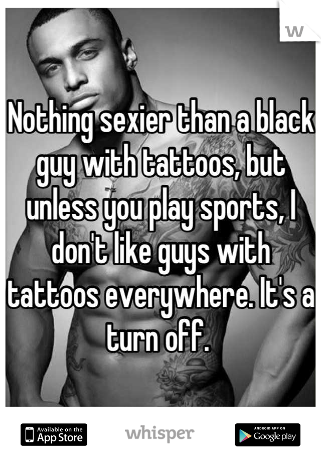 Nothing sexier than a black guy with tattoos, but unless you play sports, I don't like guys with tattoos everywhere. It's a turn off.