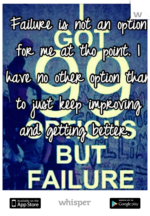 Failure is not an option for me at tho point. I have no other option than to just keep improving and getting better.