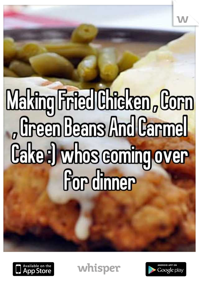Making Fried Chicken , Corn , Green Beans And Carmel Cake :) whos coming over for dinner