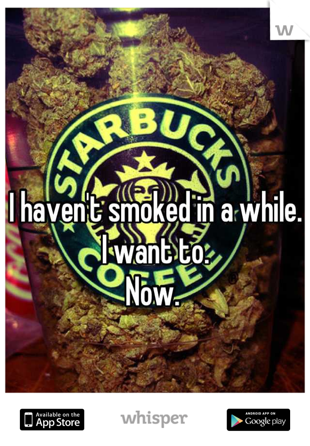 I haven't smoked in a while.  I want to.  Now.