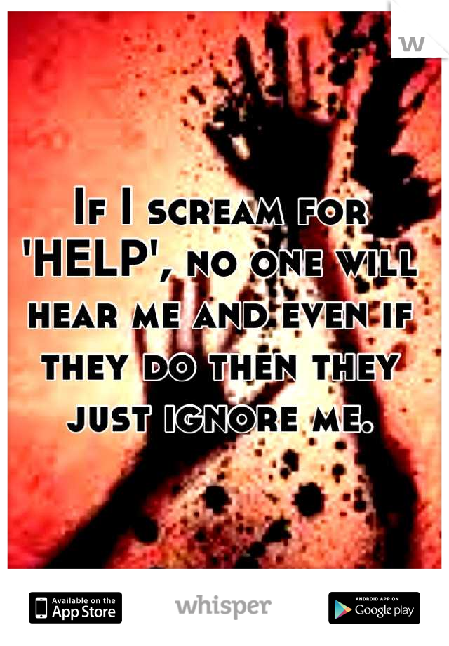 If I scream for 'HELP', no one will hear me and even if they do then they just ignore me.