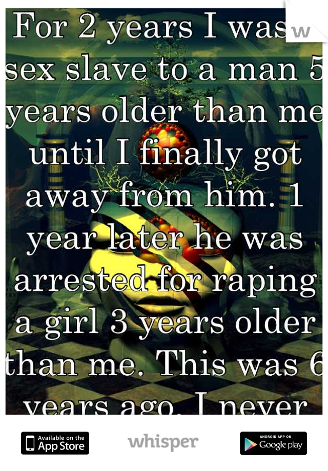 For 2 years I was a sex slave to a man 5 years older than me until I finally got away from him. 1 year later he was arrested for raping a girl 3 years older than me. This was 6 years ago. I never told.