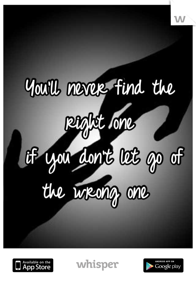 You'll never find the right one  if you don't let go of the wrong one