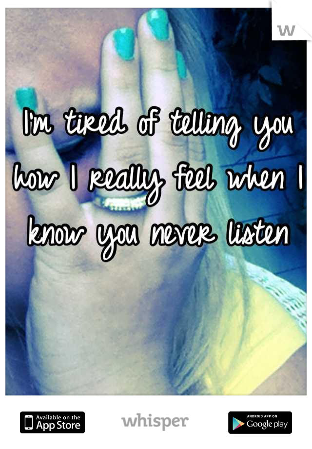 I'm tired of telling you how I really feel when I know you never listen