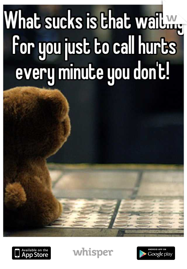 What sucks is that waiting for you just to call hurts every minute you don't!
