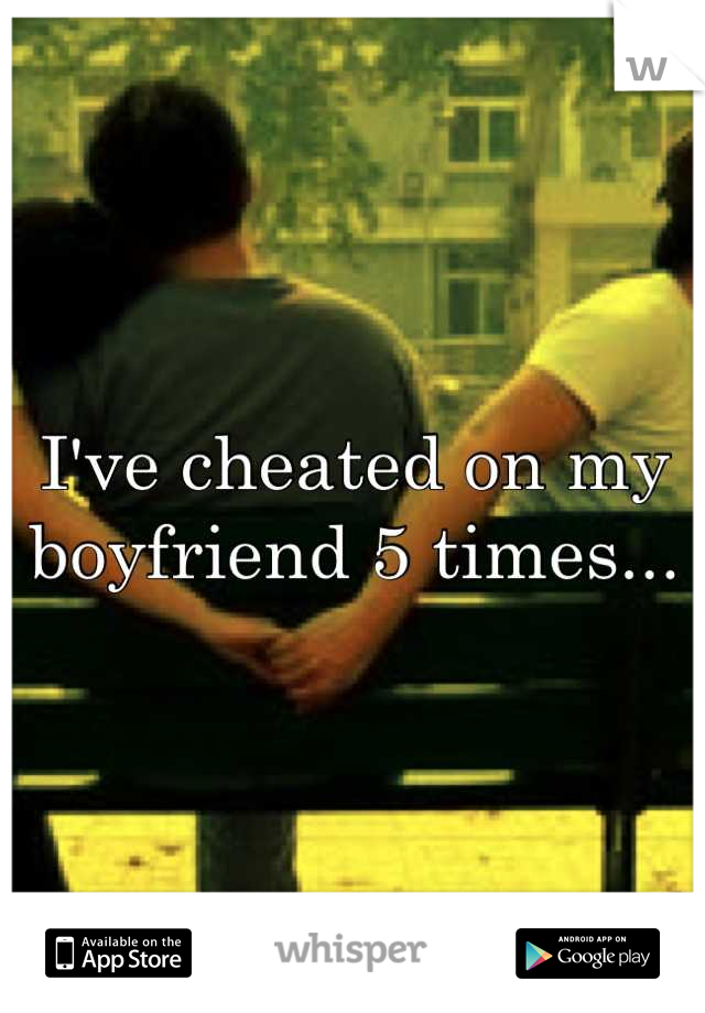 I've cheated on my boyfriend 5 times...