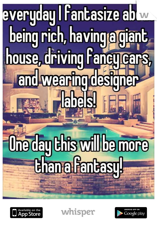 everyday I fantasize about being rich, having a giant house, driving fancy cars, and wearing designer labels!    One day this will be more than a fantasy!   #inmydreams