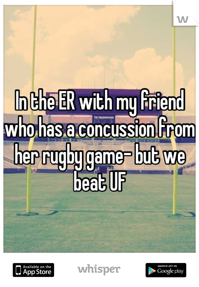 In the ER with my friend who has a concussion from her rugby game- but we beat UF