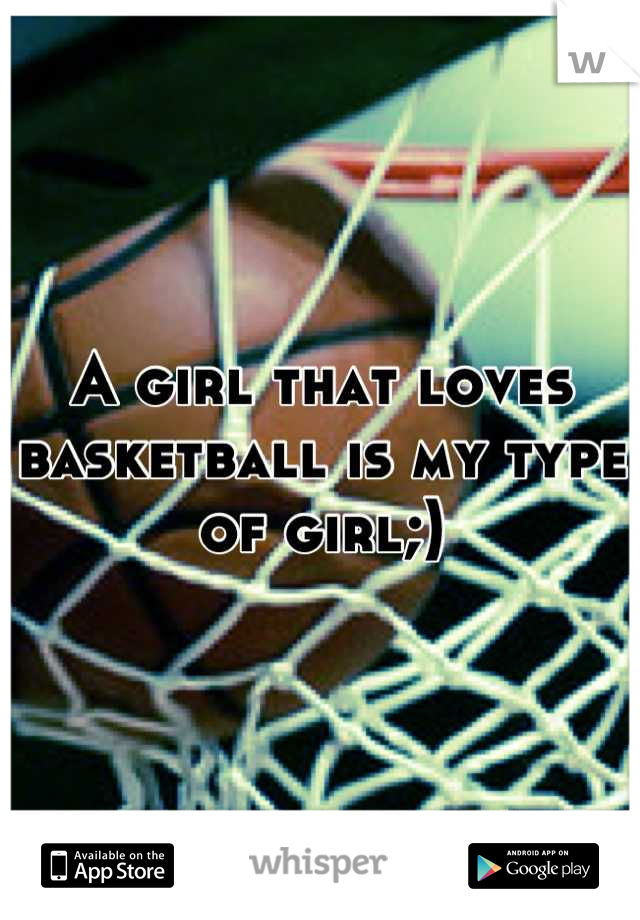 A girl that loves basketball is my type of girl;)