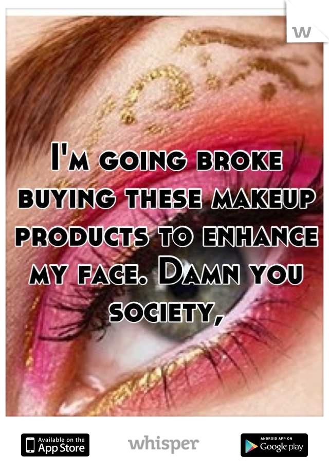 I'm going broke buying these makeup products to enhance my face. Damn you society,