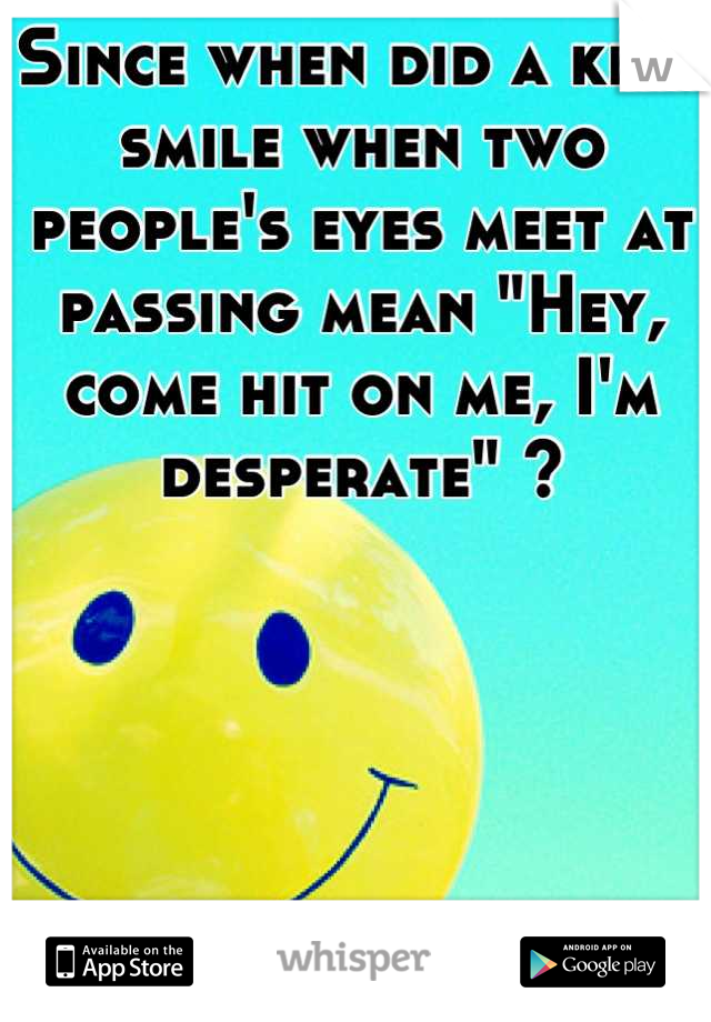 "Since when did a kind smile when two people's eyes meet at passing mean ""Hey, come hit on me, I'm desperate"" ?"